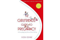 The Girlfriends' Guide to Pregnancy - Or Everything Your Doctor Won't Tell You