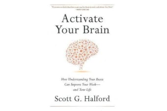 Activate Your Brain - How Understanding Your Brain Can Improve Your Work - and Your Life