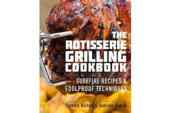The Rotisserie Grilling Cookbook - Surefire Recipes and Foolproof Techniques