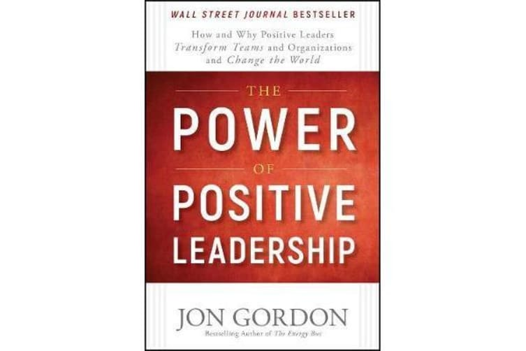 The Power of Positive Leadership - How and Why Positive Leaders Transform Teams and Organizations and Change the World