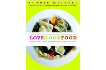 Love Good Food - Easy-To-Cook, Stylish Recipes Inspired by Modern Flavors