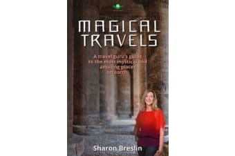 Magical Travels - A Travel Guru's Guide to the Most Mystical and Amazing Places on Earth