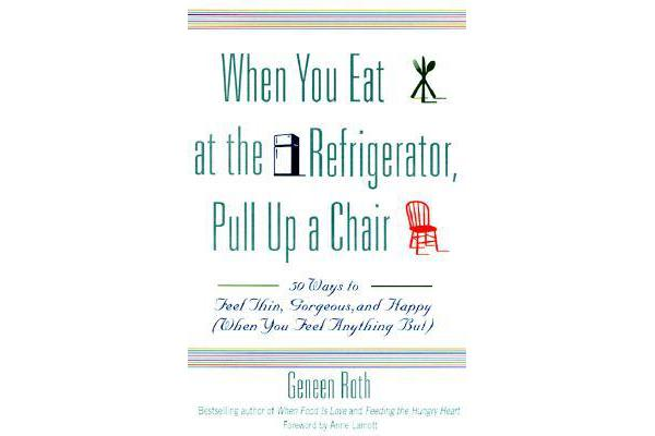 When You Eat at the Refrigerator, Pull Up A Chair - 50 Ways to Feel Thin, Gorgeous and Happy (when You Feel Anything But)