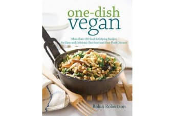 One Dish Vegan - More Than 150 Soul-Satisfying Recipes for Easy and Delicious One-Bowl and One-Plate Dinners