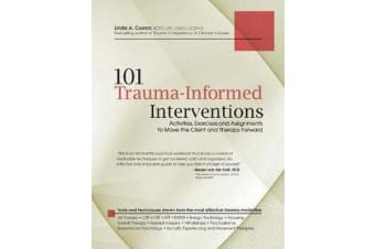 101 Trauma-Informed Interventions - Activities, Exercises and Assignments to Move the Client and Therapy Forward