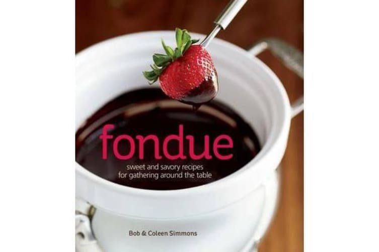 Fondue - Sweet and Savory Recipes for Gathering Around the Table