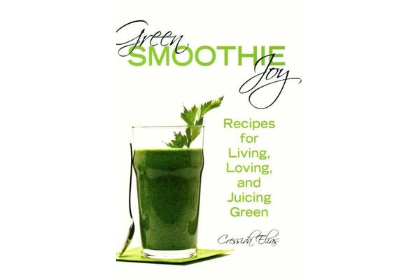Green Smoothie Joy - Recipes for Living, Loving, and Juicing Green