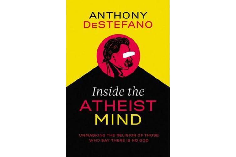 Inside the Atheist Mind - Unmasking the Religion of Those Who Say There Is No God