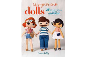 Sew Your Own Dolls - 25 Stylish Dolls to Make and Personalize