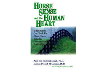 Horse Sense and the Human Heart - What Horses Can Teach Us About Trust, Bonding, Creativity and Spirituality