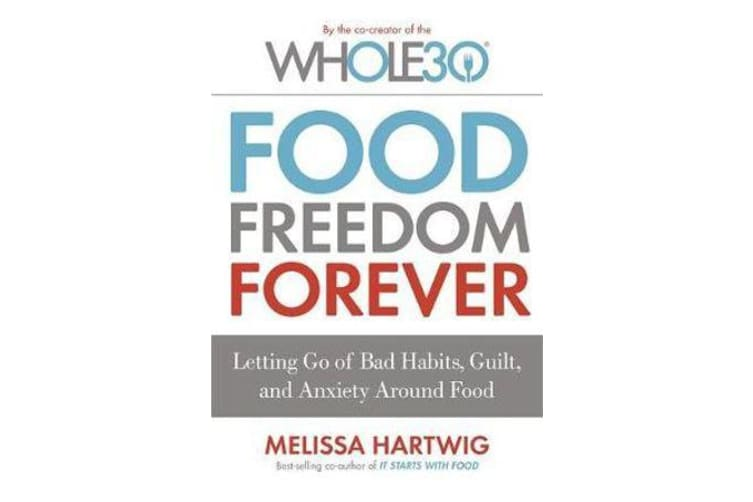 Food Freedom Forever - Letting go of bad habits, guilt and anxiety around food by the Co-Creator of the Whole30