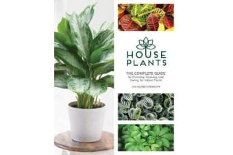 Houseplants - The Complete Guide to Choosing, Growing, and Caring for Indoor Plants