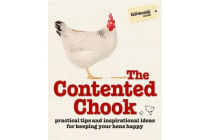The Contented Chook - Practical Tips and Inspirational Ideas for Keeping Your Hens Happy
