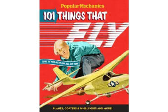 Popular Mechanics 101 Things That Fly - Planes, Rockets, Whirly-gigs & More!