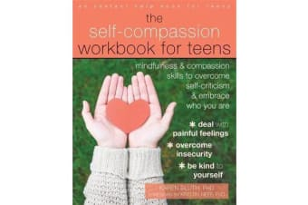 The Self-Compassion Workbook for Teens - Mindfulness and Compassion Skills to Overcome Self-Criticism and Embrace Who You Are