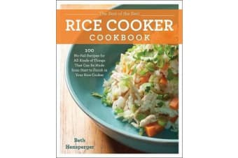 The Best of the Best Rice Cooker Cookbook - 100 No-Fail Recipes for All Kinds of Things That Can Be Made from Start to Finish in Your Rice Cooker