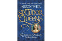 Six Tudor Queens: Katherine of Aragon, The True Queen - Six Tudor Queens 1