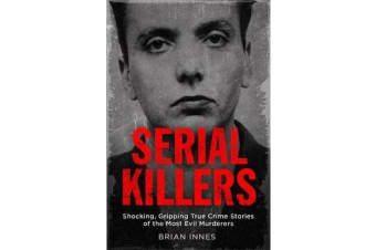 Serial Killers - Shocking, Gripping True Crime Stories of the Most Evil Murderers