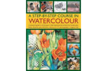 A Step-by-step Course in Watercolour - A Practical Guide to Techniques, with Inspirational Projects for Landscapes, Fruits, Flowers and Still Lives, Shown in 175 Photographs