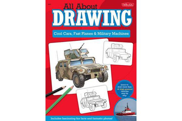 All About Drawing Cool Cars, Fast Planes & Military Machines - Learn How to Draw More Than 40 High-Powered Vehicles Step by Step