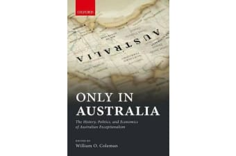 Only in Australia - The History, Politics, and Economics of Australian Exceptionalism