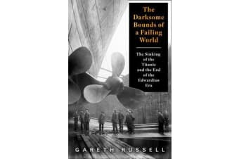 """The Darksome Bounds of a Failing World - The Sinking of the """"Titanic"""" and the End of the Edwardian Era"""