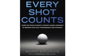 Every Shot Counts - Using the Revolutionary Strokes Gained Approach to Improve Your Golf Performance and Strategy