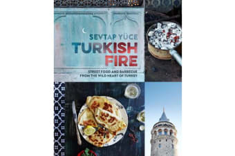 Turkish Fire - Street food and barbecue from the wild heart of Turkey