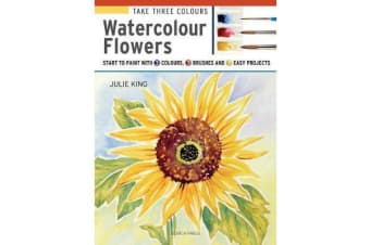 Take Three Colours: Watercolour Flowers - Start to Paint with 3 Colours, 3 Brushes and 9 Easy Projects