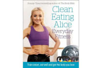 Clean Eating Alice Everyday Fitness - Train Smart, Eat Well and Get the Body You Love