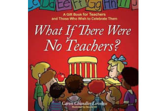 What If There Were No Teachers? - A Gift Book for Teachers and Those Who Wish to Celebrate Them