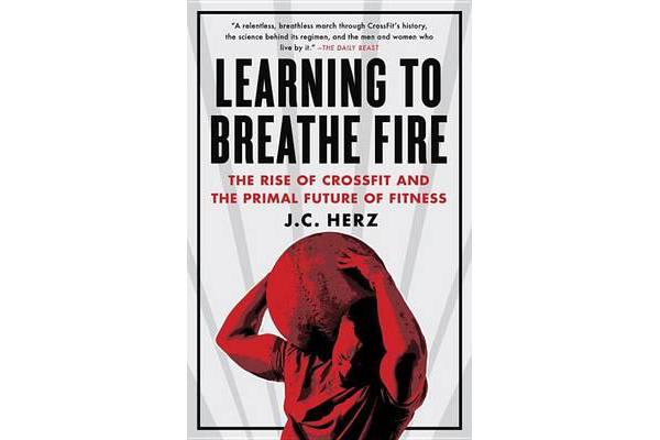 Learning to Breathe Fire - The Rise of Crossfit and the Primal Future of Fitness