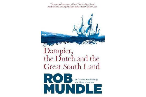Dampier, the Dutch and the Great South Land - The story of how Dutch sailors found Australia and an English pirate almost beat Captain Cook