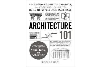 Architecture 101 - From Frank Gehry to Ziggurats, an Essential Guide to Building Styles and Materials