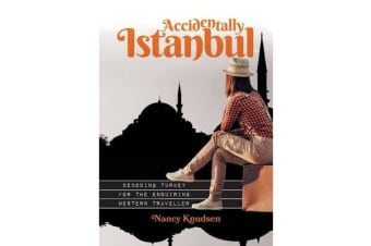 Accidentally Istanbul - Decoding Turkey for the Enquiring Western Traveller