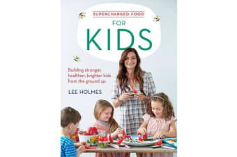 Supercharged Food for Kids - Building Stronger, Healthier, Brighter Kids from the Ground Up