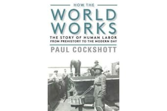 How the World Works - The Story of Human Labor from Prehistory to the Modern Day
