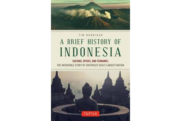 A Brief History of Indonesia - Sultans, Spices, and Tsunamis: The Incredible Story of Southeast Asia's Largest Nation