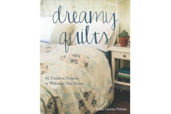 Dreamy Quilts - 14 Timeless Projects to Welcome You Home