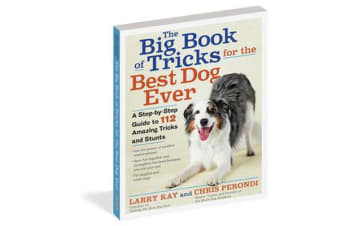 The Big Book of Tricks for the Best Dog Ever - A Step-by-Step Guide to 112 Amazing Tricks and Stunts