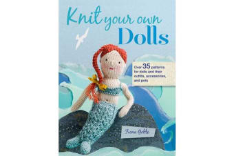 Knit Your Own Dolls - Over 35 Patterns for Dolls and Their Outfits, Accessories, and Pets