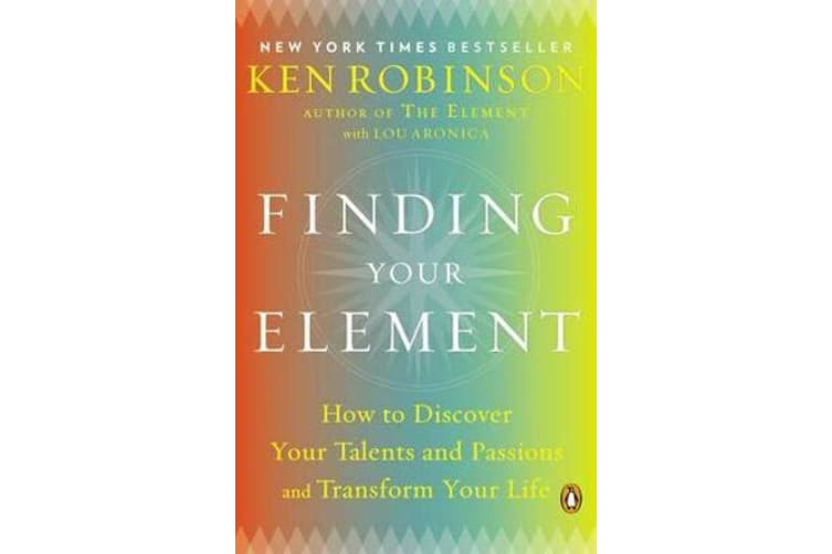 Finding Your Element - How to Discover Your Talents and Passions and Transform Your Life