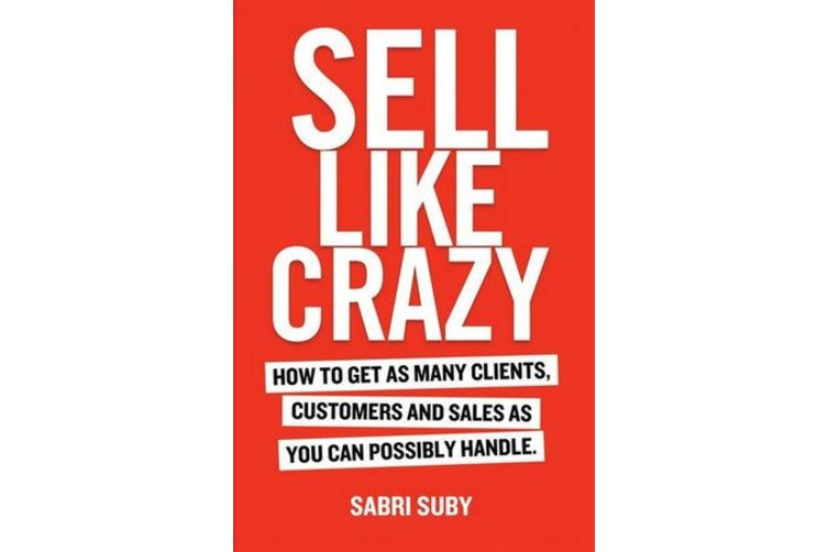 Sell Like Crazy - How to Get as Many Clients, Customers and Sales as You Can Possiblyhandle