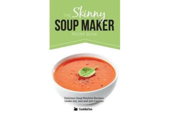 The Skinny Soup Maker Recipe Book - Delicious Soup Machine Recipes Under 100, 200 and 300 Calories