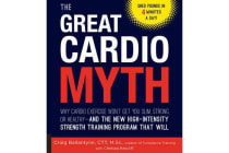 The Great Cardio Myth - Why Cardio Exercise Won't Get You Slim, Strong, or Healthy - and the New High-Intensity Strength Training Program that Will