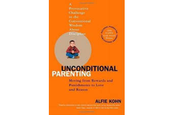 Unconditional Parenting - Moving from Rewards and Punishments to Love and Reason