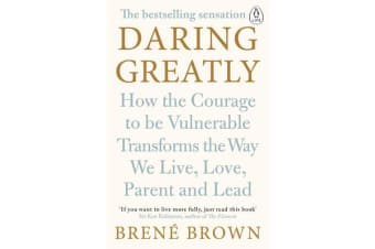 Daring Greatly - How the Courage to Be Vulnerable Transforms the Way We Live, Love, Parent, and Lead