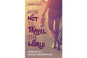How Not to Travel the World - Adventures of a Disaster-Prone Backpacker