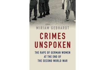 Crimes Unspoken - The Rape of German Women at the End of the Second World War