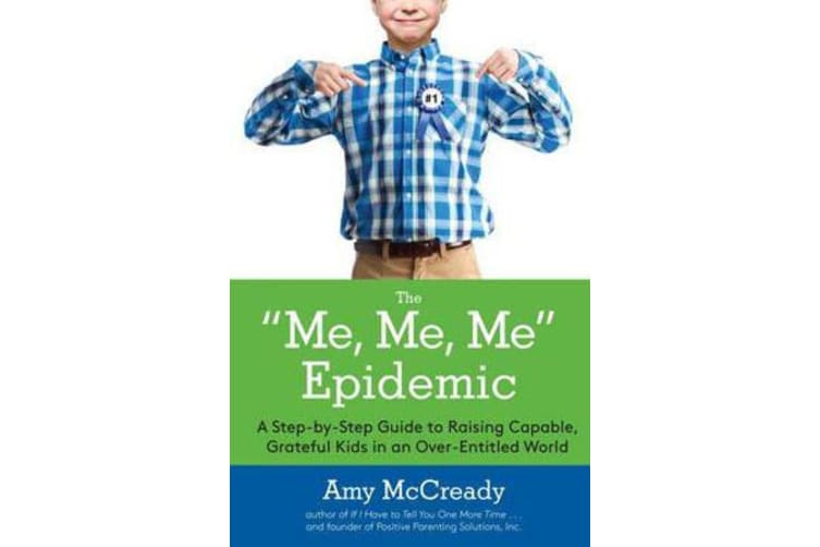 The Me, Me, Me Epidemic - A Step-by-Step Guide to Raising Capable, Grateful Kids in an Over-Entitled World